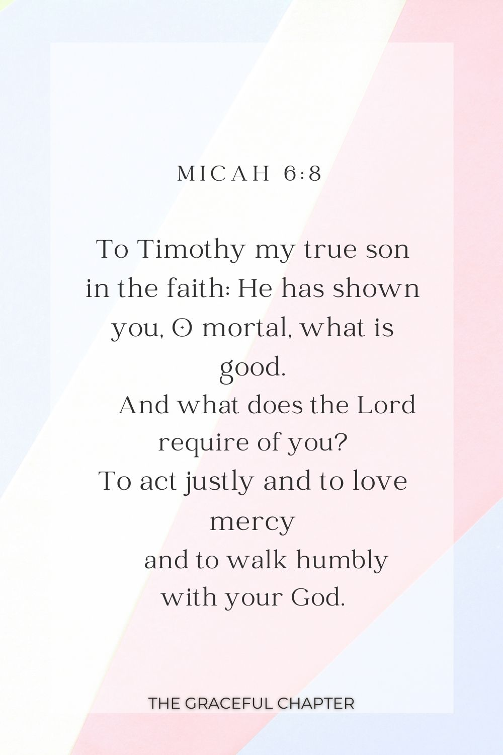 To Timothy my true son in the faith: He has shown you, O mortal, what is good.     And what does the Lord require of you? To act justly and to love mercy     and to walk humbly with your God. Micah 6:8