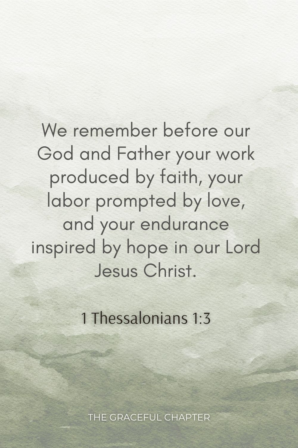 We remember before our God and Father your work produced by faith, your labor prompted by love, and your endurance inspired by hope in our Lord Jesus Christ. 1 Thessalonians 1:3