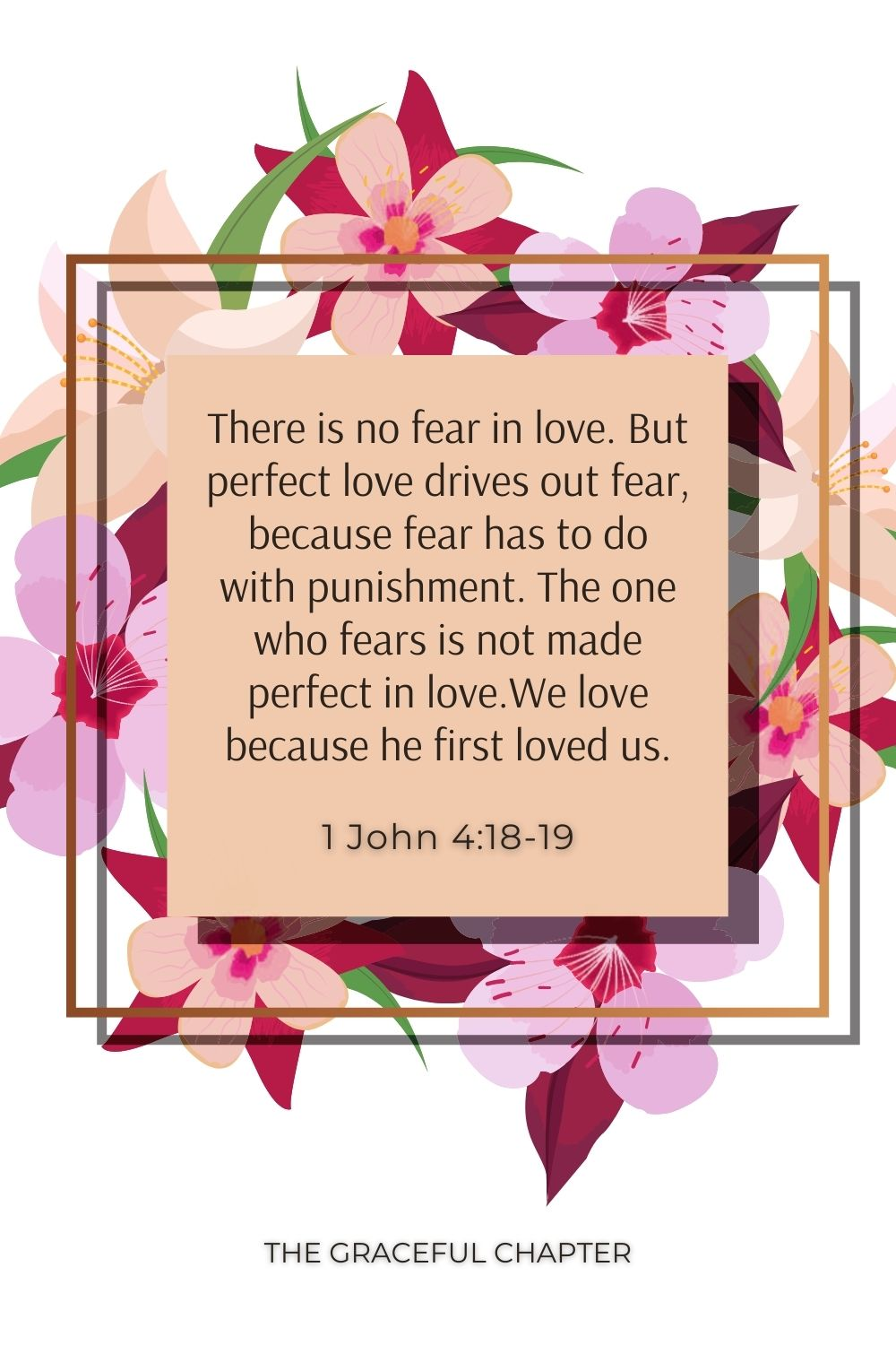 There is no fear in love. But perfect love drives out fear, because fear has to do with punishment. The one who fears is not made perfect in love.We love because he first loved us. 1 John 4:18-19