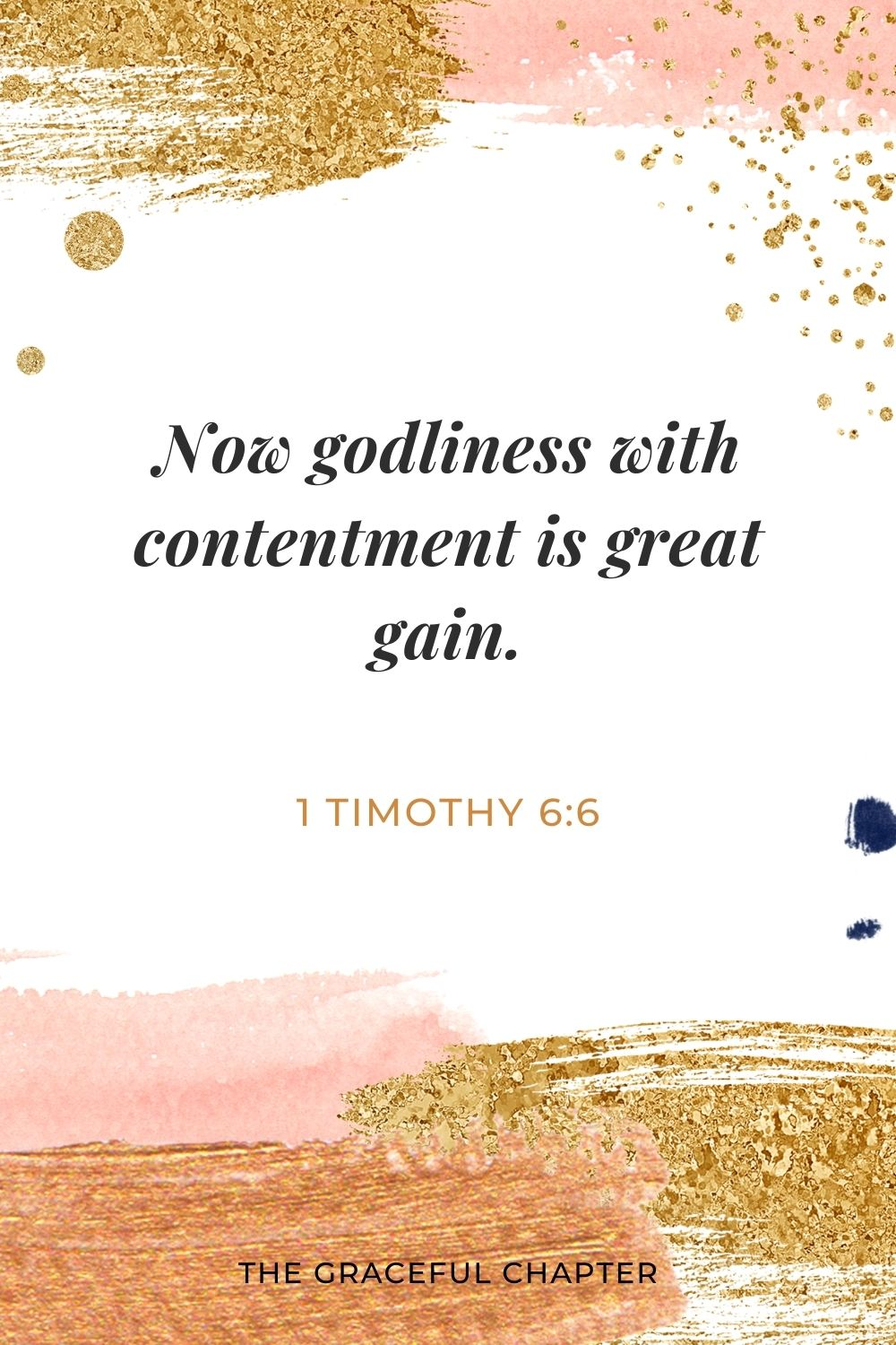 Now godliness with contentment is great gain. 1 Timothy 6:6