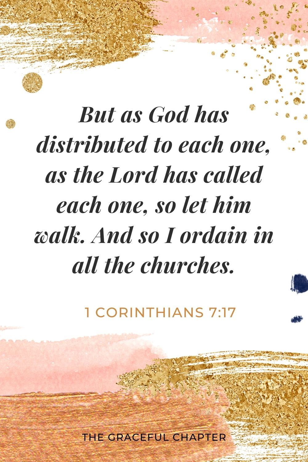But as God has distributed to each one, as the Lord has called each one, so let him walk. And so I ordain in all the churches. 1 Corinthians 7:17
