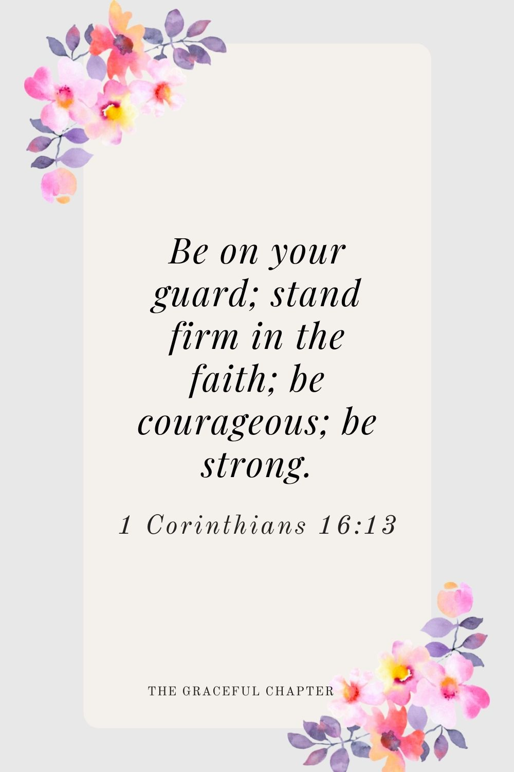 Be on your guard; stand firm in the faith; be courageous; be strong. 1 Corinthians 16:13