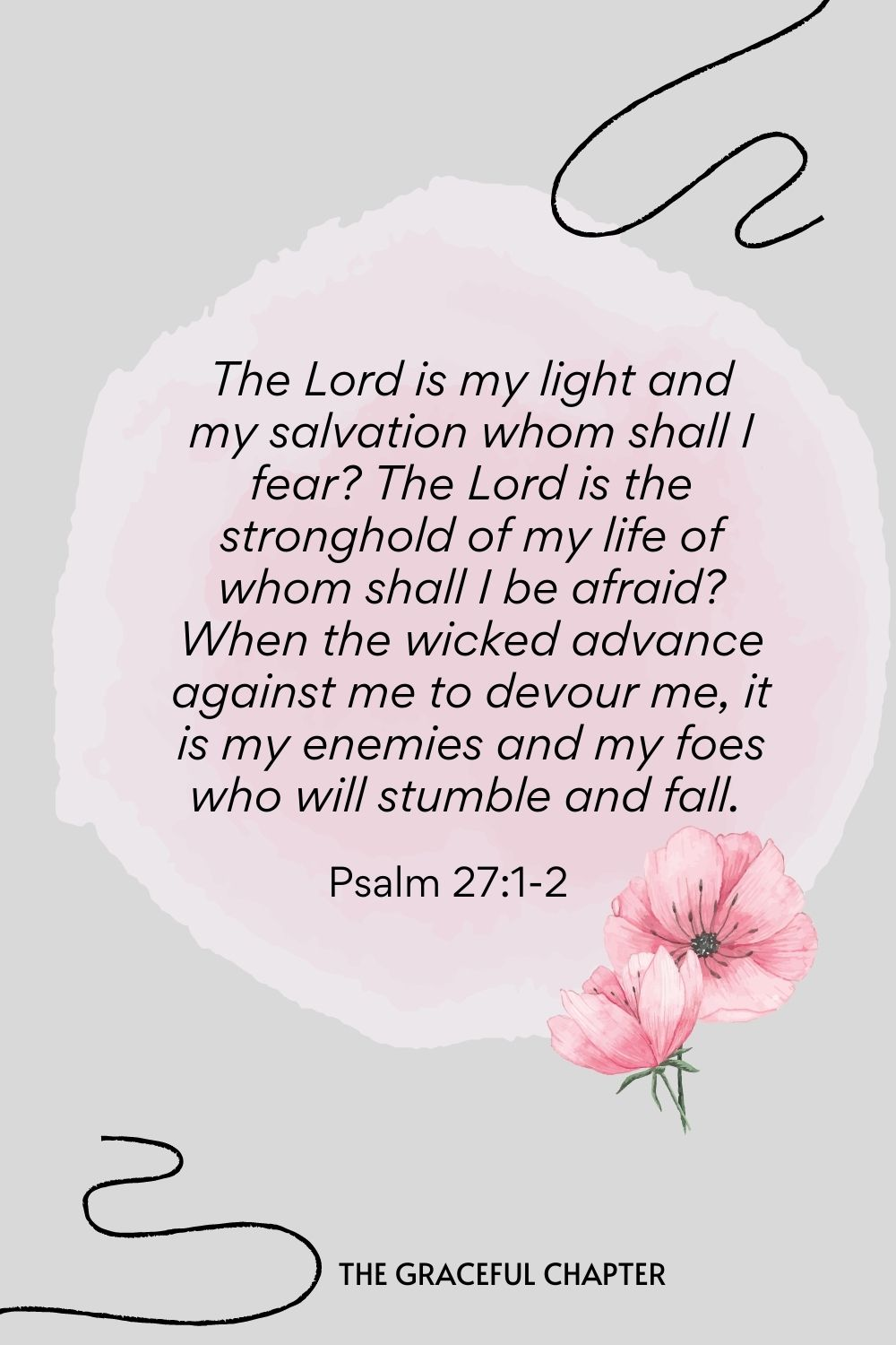The Lord is my light and my salvation whom shall I fear? The Lord is the stronghold of my life of whom shall I be afraid? When the wicked advance against me to devour me, it is my enemies and my foes who will stumble and fall.  Psalm 27:1-2