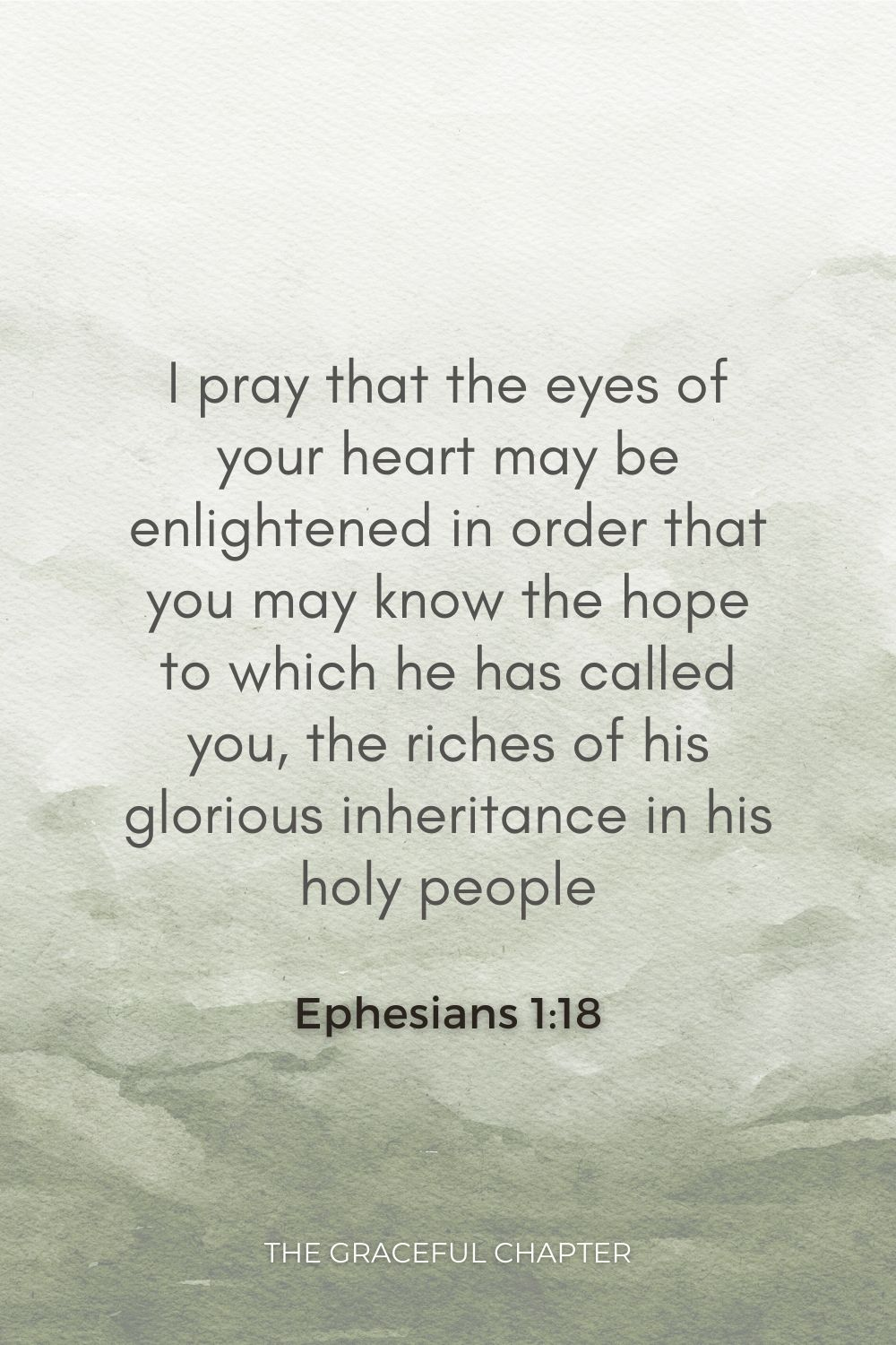 I pray that the eyes of your heart may be enlightened in order that you may know the hope to which he has called you, the riches of his glorious inheritance in his holy people, Ephesians 1:18