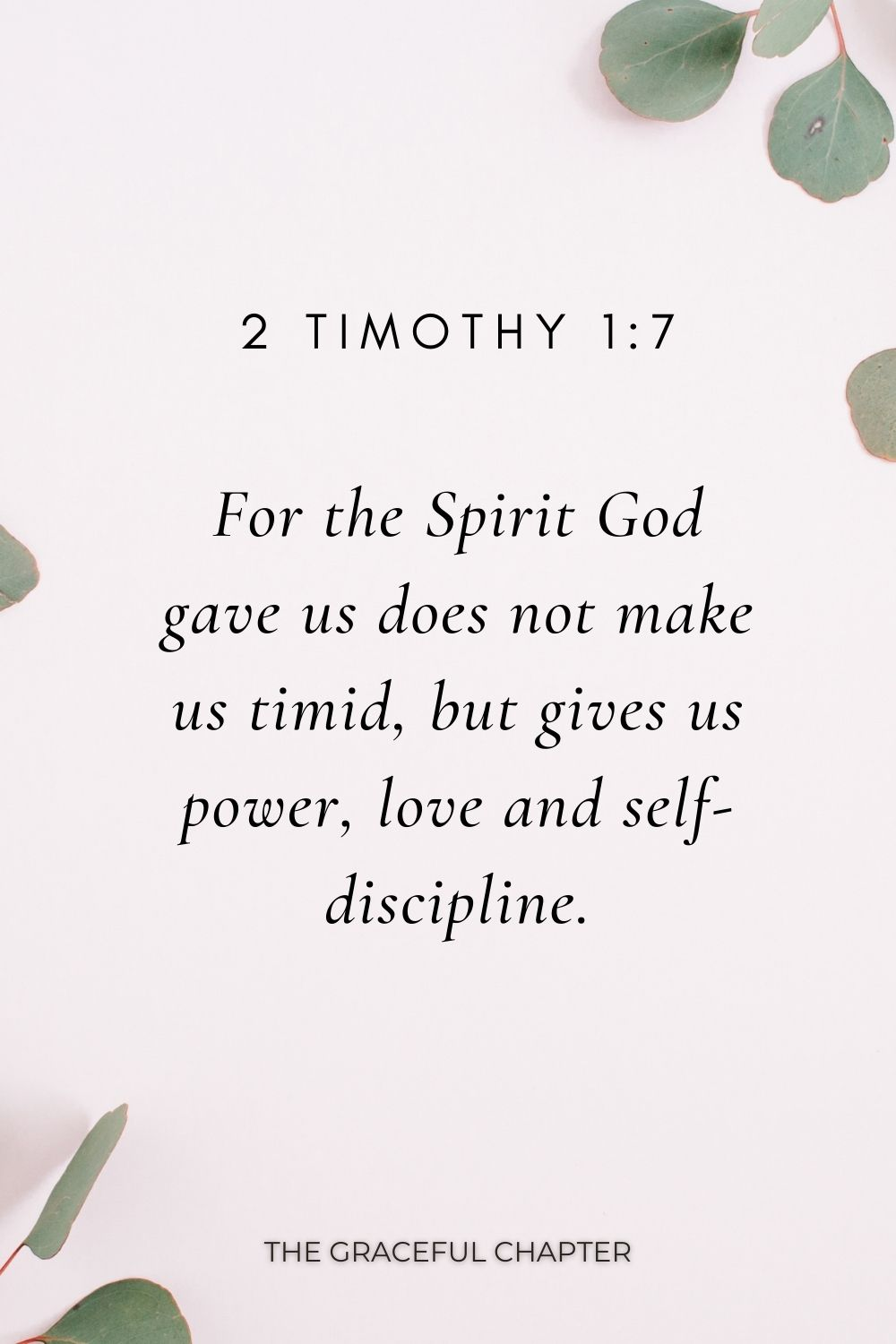 For the Spirit God gave us does not make us timid, but gives us power, love and self-discipline. 2 Timothy1:7