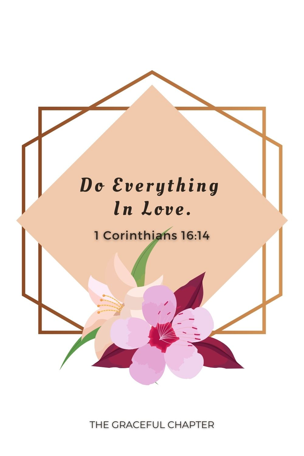 Do everything in love. 1 Corinthians 16:14