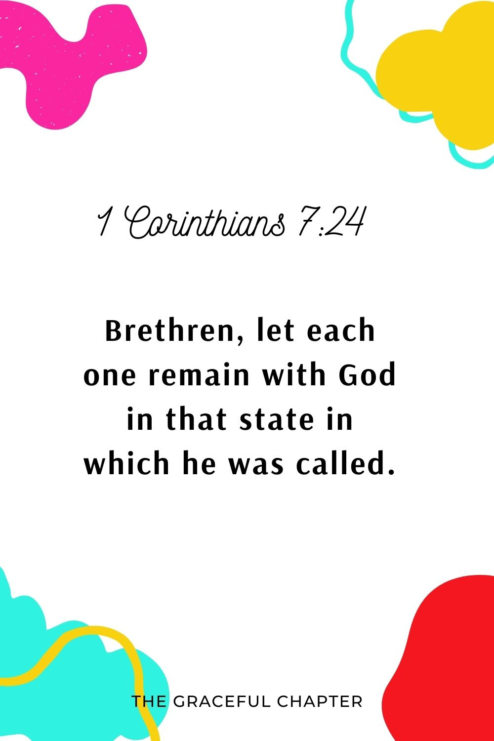 Brethren, let each one remain with God in that state in which he was called. 1 Corinthians 7:24