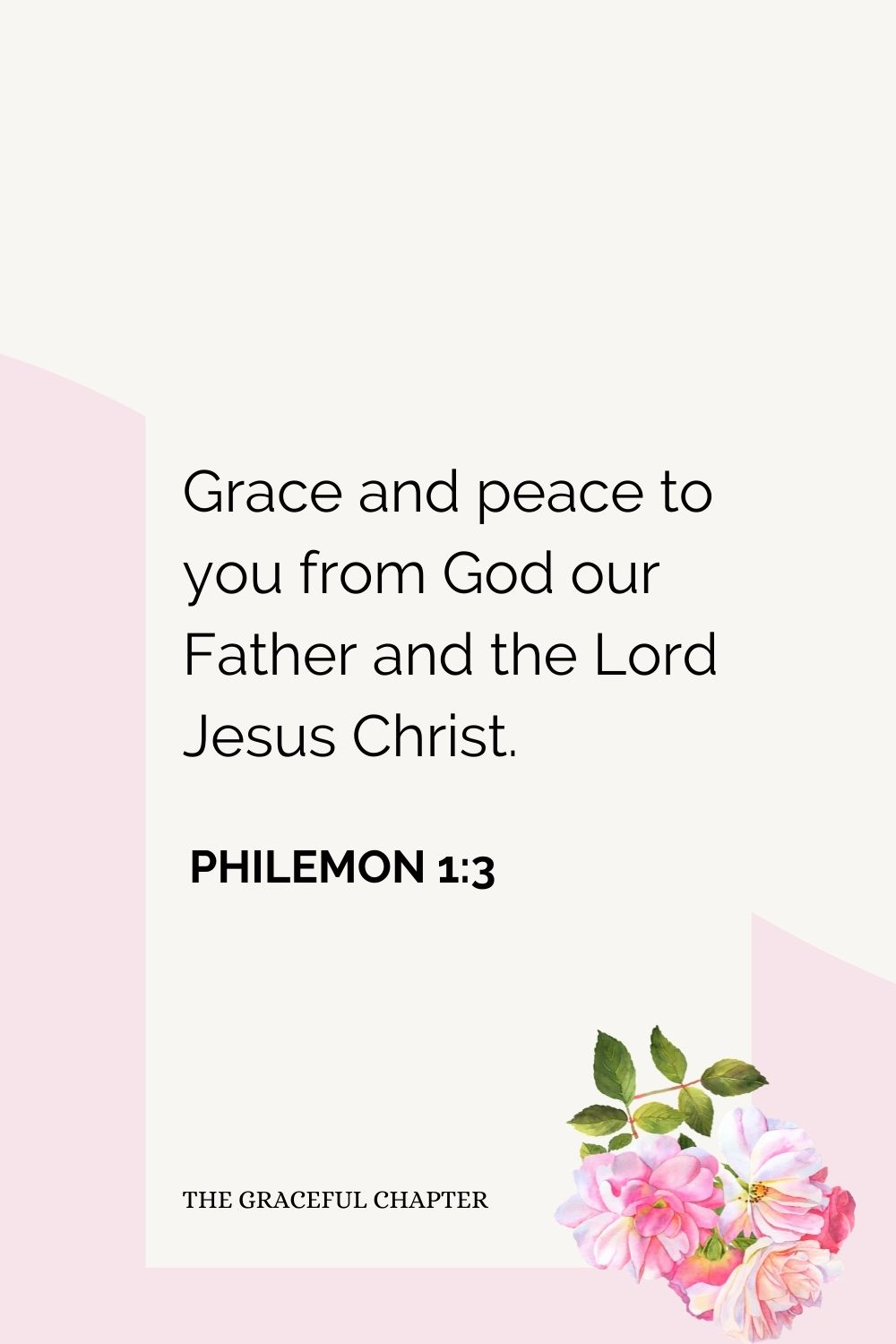 Grace and peace to you from God our Father and the Lord Jesus Christ. Philemon 1:3