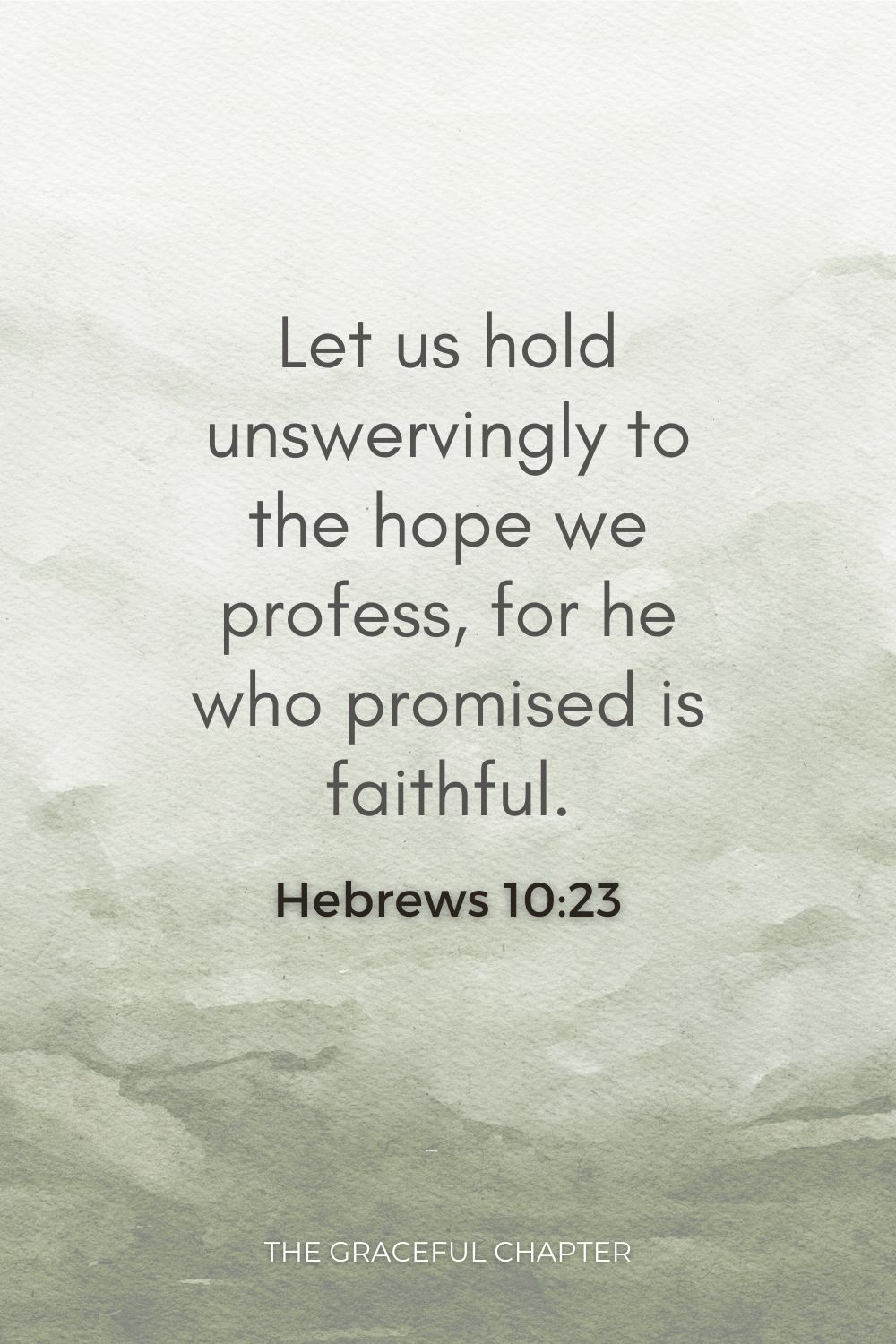 Let us hold unswervingly to the hope we profess, for he who promised is faithful. Hebrews 10:23