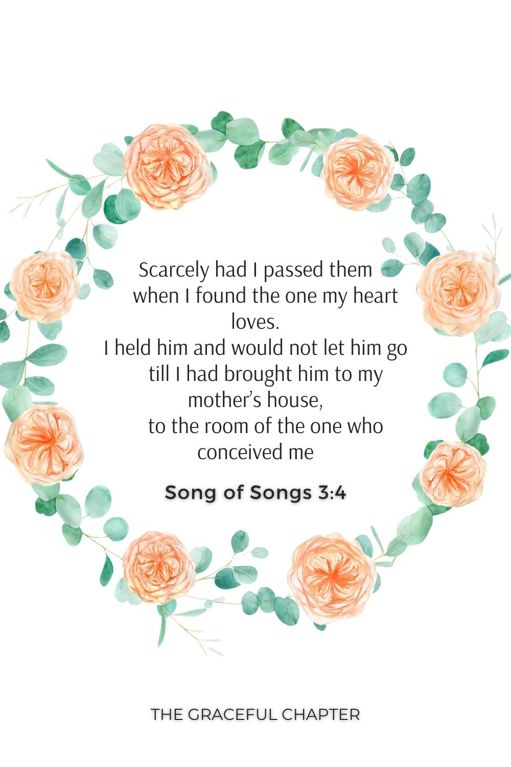 Scarcely had I passed them     when I found the one my heart loves. I held him and would not let him go     till I had brought him to my mother's house,     to the room of the one who conceived me. Song of Songs 3:4