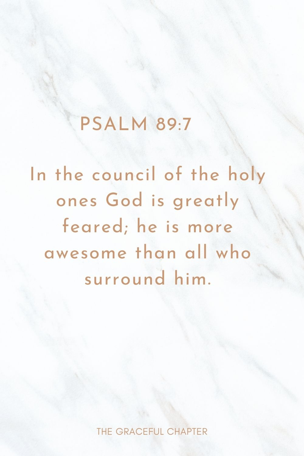 In the council of the holy ones God is greatly feared; he is more awesome than all who surround him. Psalm 89:7
