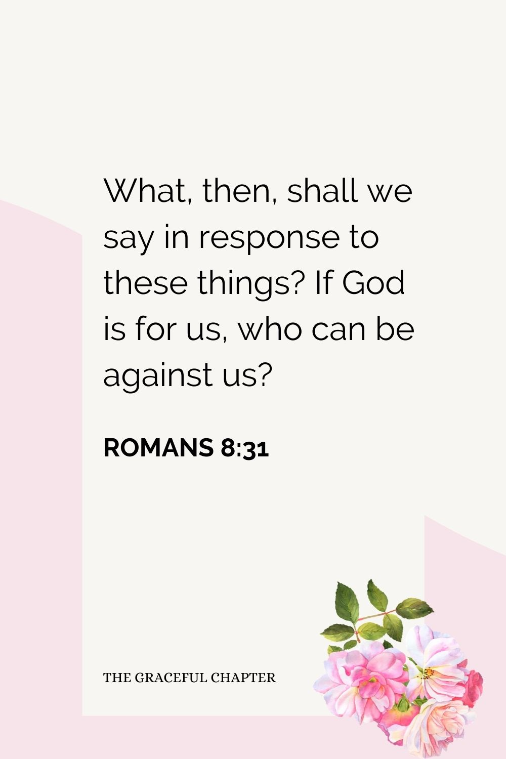 What, then, shall we say in response to these things? If God is for us, who can be against us? Romans 8:31