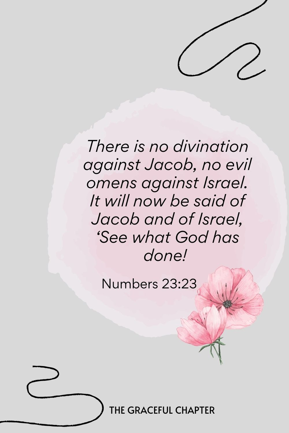 There is no divination against Jacob, no evil omens against Israel. It will now be said of Jacob and of Israel, 'See what God has done!  Numbers 23:23