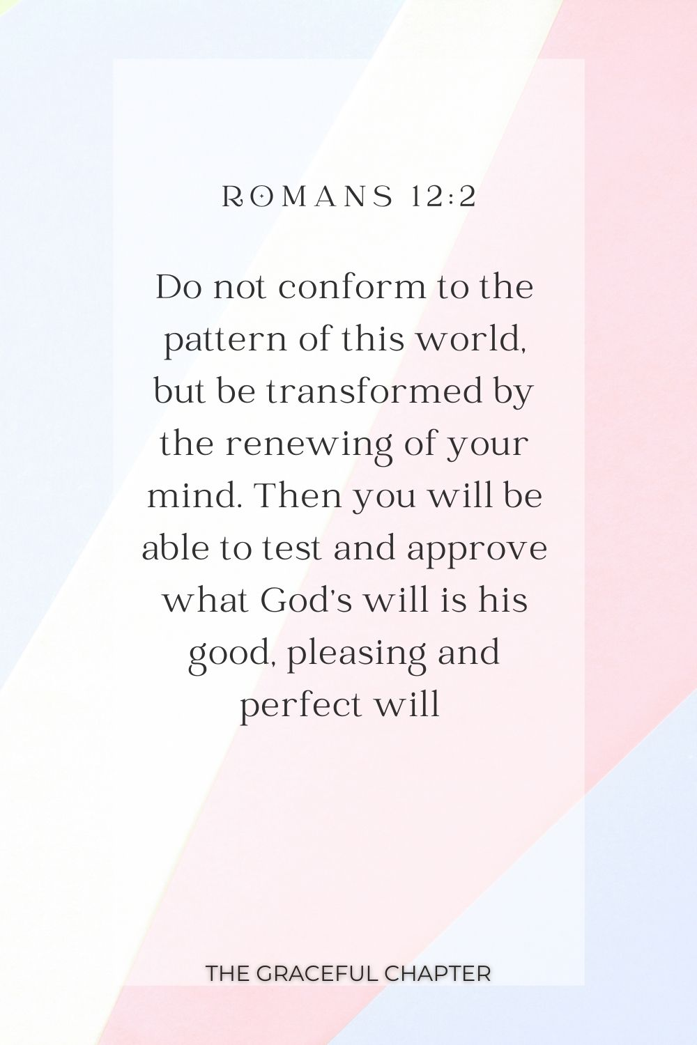 Do not conform to the pattern of this world, but be transformed by the renewing of your mind. Then you will be able to test and approve what God's will is his good, pleasing and perfect will  Romans 12:2