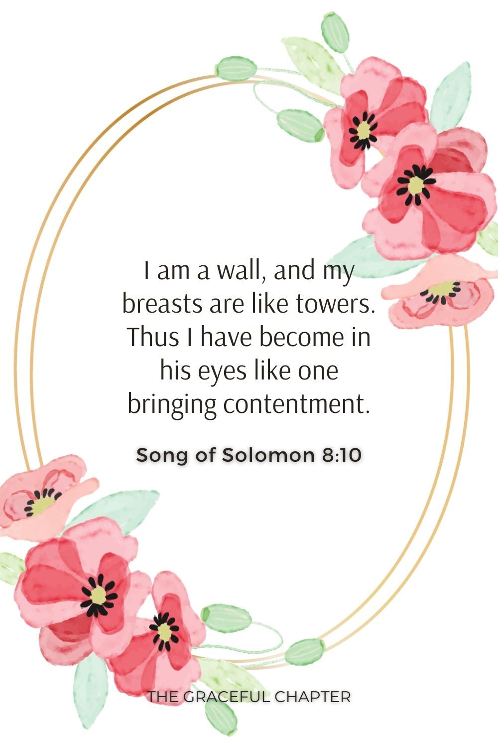 I am a wall, and my breasts are like towers. Thus I have become in his eyes like one bringing contentment. Song of Solomon 8:10