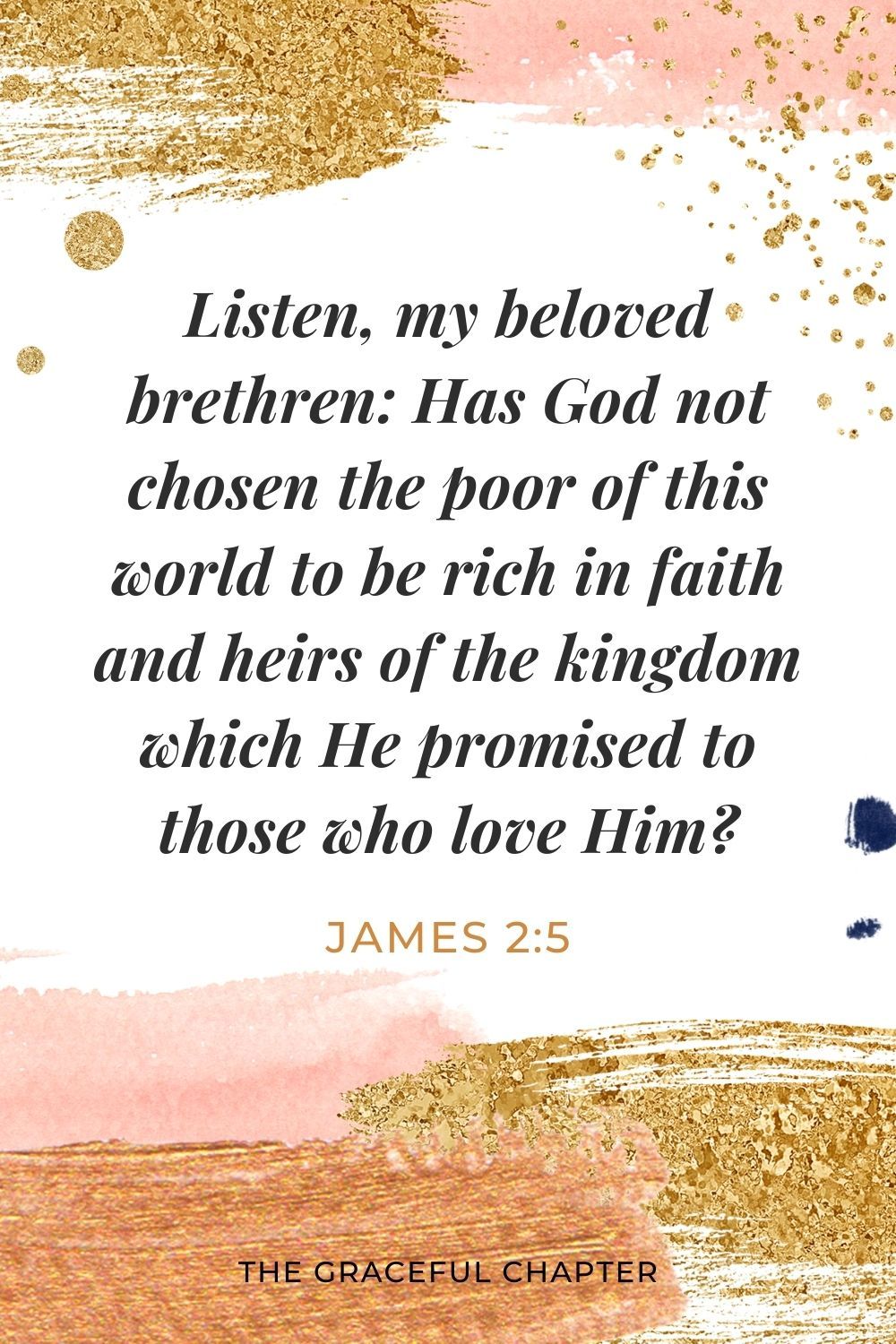 Listen, my beloved brethren: Has God not chosen the poor of this world to be rich in faith and heirs of the kingdom which He promised to those who love Him? James 2:5