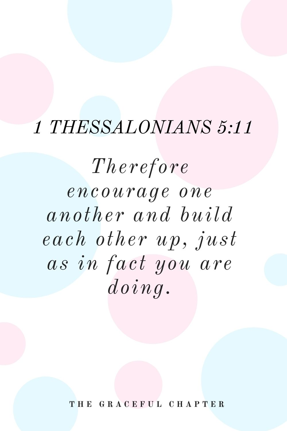 Therefore encourage one another and build each other up, just as in fact you are doing. 1 Thessalonians 5:11