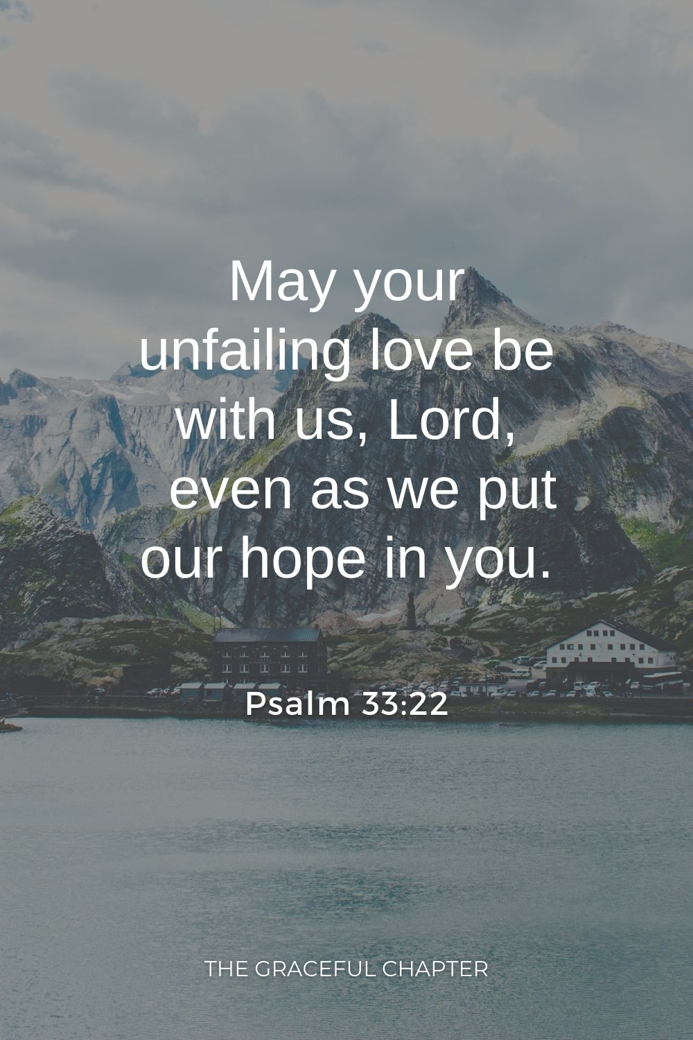 May your unfailing love be with us, Lord,     even as we put our hope in you. Psalm 33:22