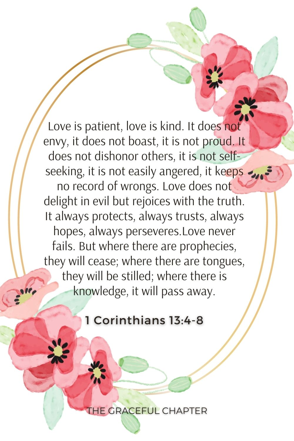 Love is patient, love is kind. It does not envy, it does not boast, it is not proud. It does not dishonor others, it is not self-seeking, it is not easily angered, it keeps no record of wrongs. Love does not delight in evil but rejoices with the truth. It always protects, always trusts, always hopes, always perseveres.Love never fails. But where there are prophecies, they will cease; where there are tongues, they will be stilled; where there is knowledge, it will pass away. 1 Corinthians 13:4-8