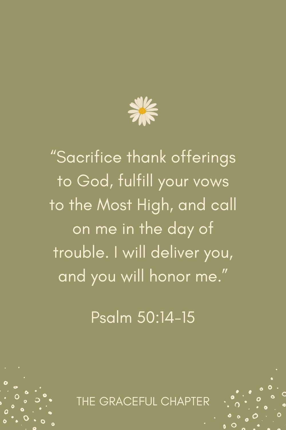"""""""Sacrifice thank offerings to God, fulfill your vows to the Most High, and call on me in the day of trouble. I will deliver you, and you will honor me."""" Psalm 50:14-15"""