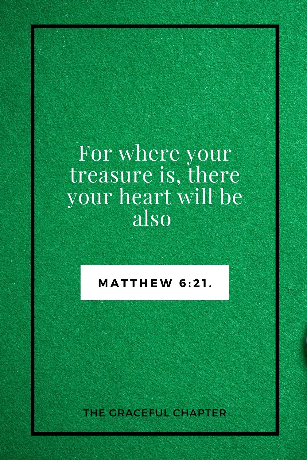 For where your treasure is, there your heart will be also Matthew 6:21.