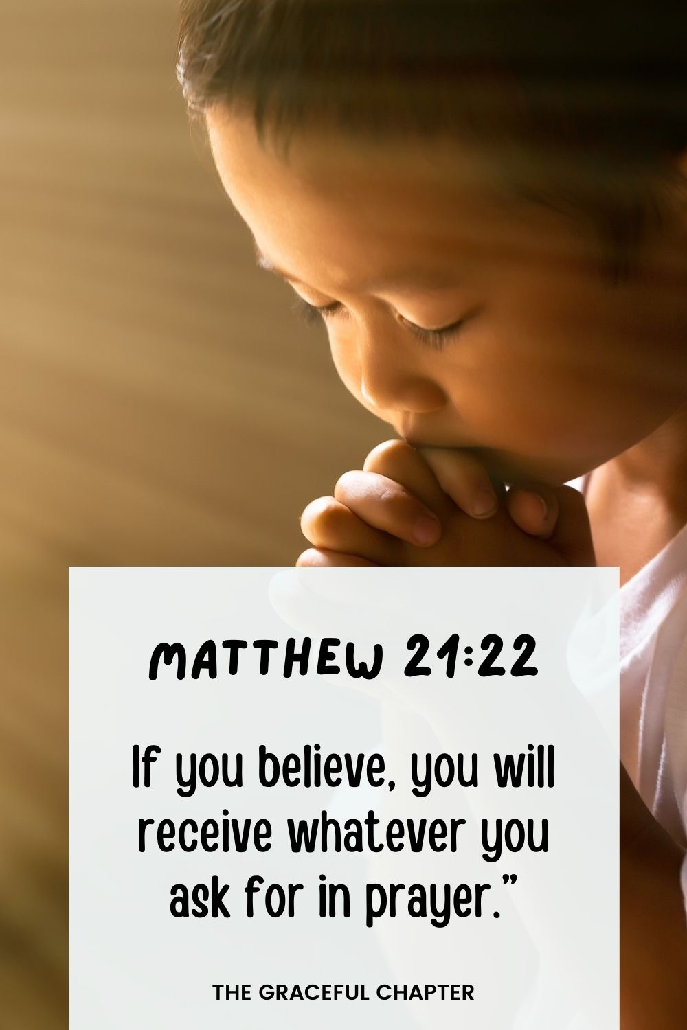 If you believe, you will receive whatever you ask for in prayer. Matthew 21:22