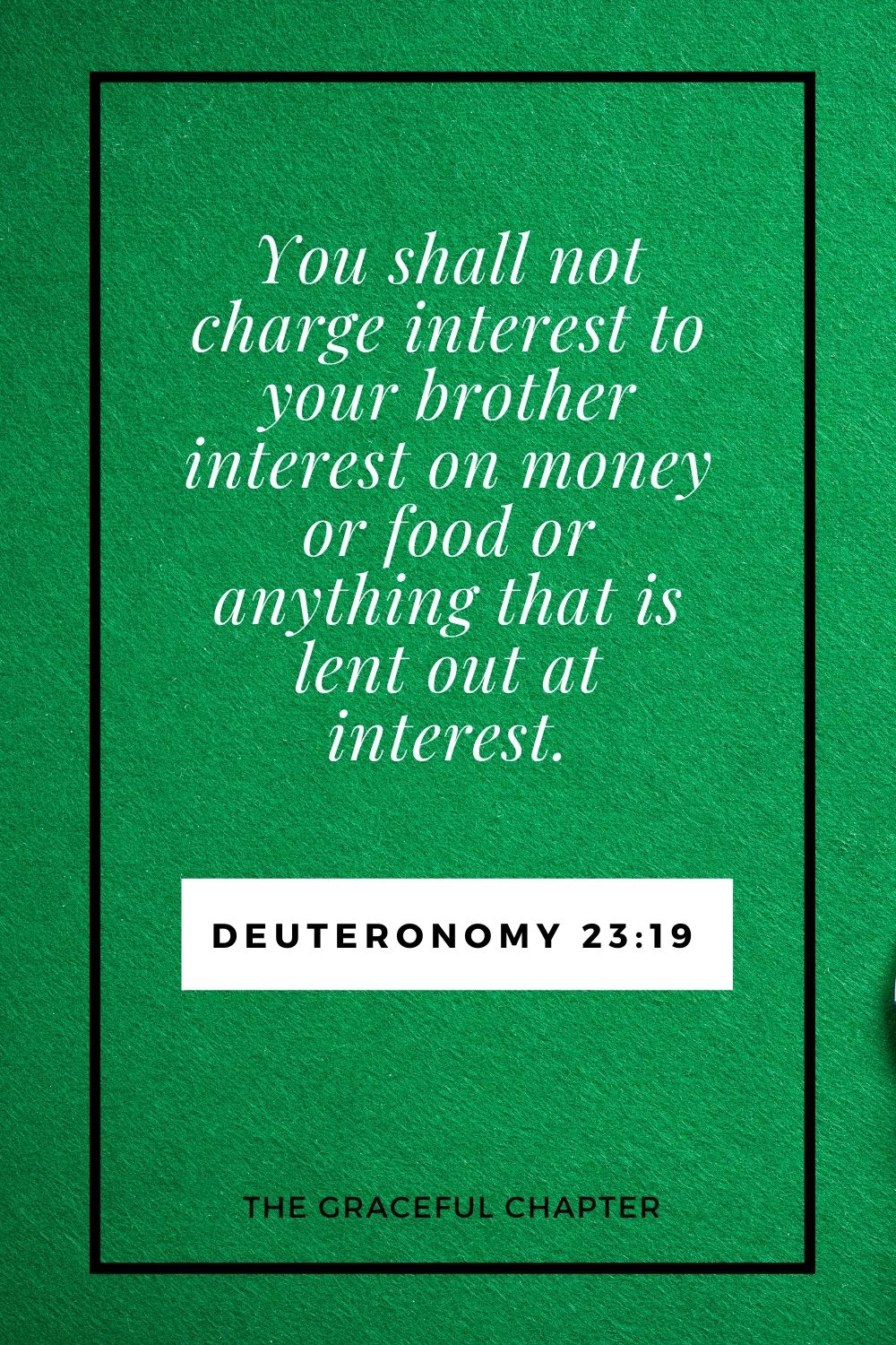 You shall not charge interest to your brother interest on money or food or anything that is lent out at interest. Deuteronomy 23:19