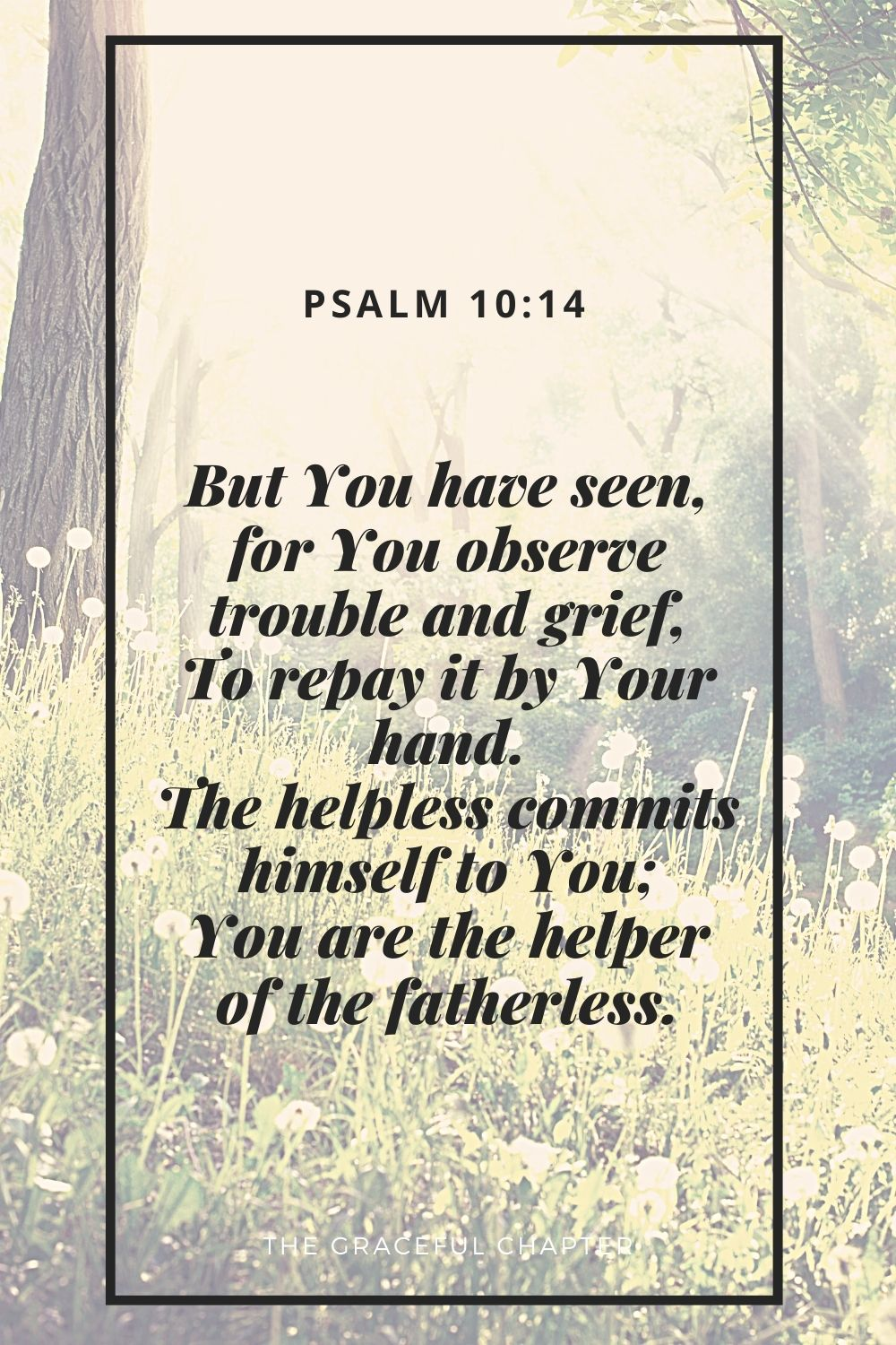 But You have seen, for You observe trouble and grief, To repay it by Your hand. The helpless commits himself to You; You are the helper of the fatherless. Psalm 10:14