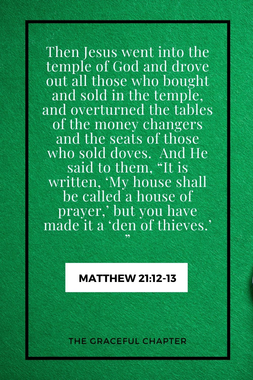 """Then Jesus went into the temple of God and drove out all those who bought and sold in the temple, and overturned the tables of the money changers and the seats of those who sold doves.  And He said to them, """"It is written, 'My house shall be called a house of prayer,' but you have made it a 'den of thieves.' """" Matthew 21:12-13"""