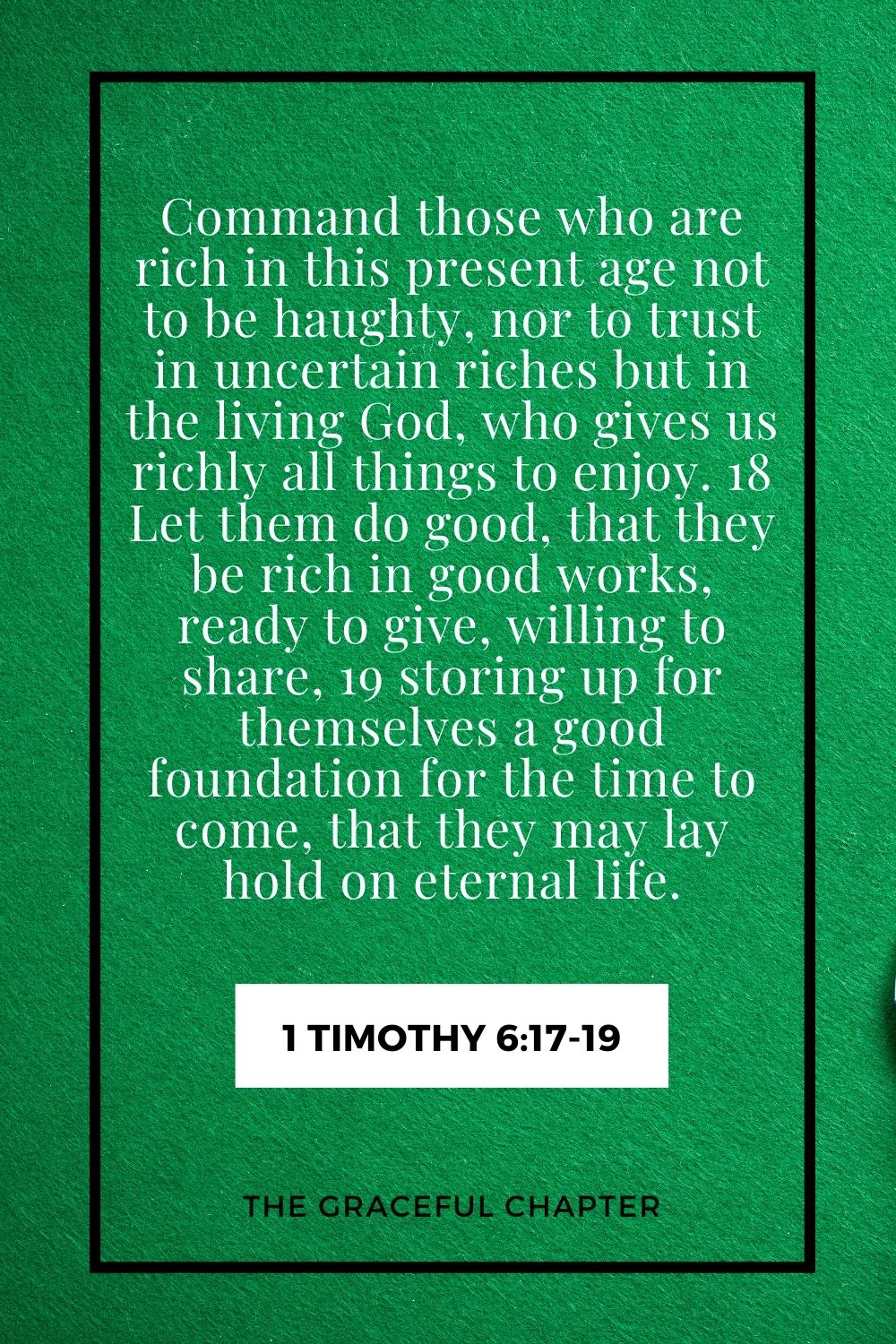 Command those who are rich in this present age not to be haughty, nor to trust in uncertain riches but in the living God, who gives us richly all things to enjoy. 18 Let them do good, that they be rich in good works, ready to give, willing to share, 19 storing up for themselves a good foundation for the time to come, that they may lay hold on eternal life. 1 Timothy 6:17-19