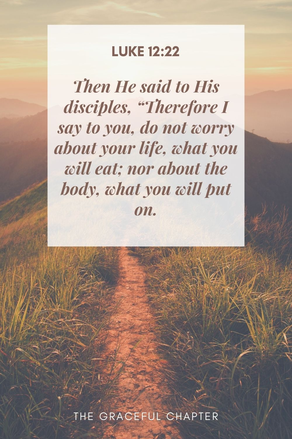 """Then He said to His disciples, """"Therefore I say to you, do not worry about your life, what you will eat; nor about the body, what you will put on. Luke 12:22"""