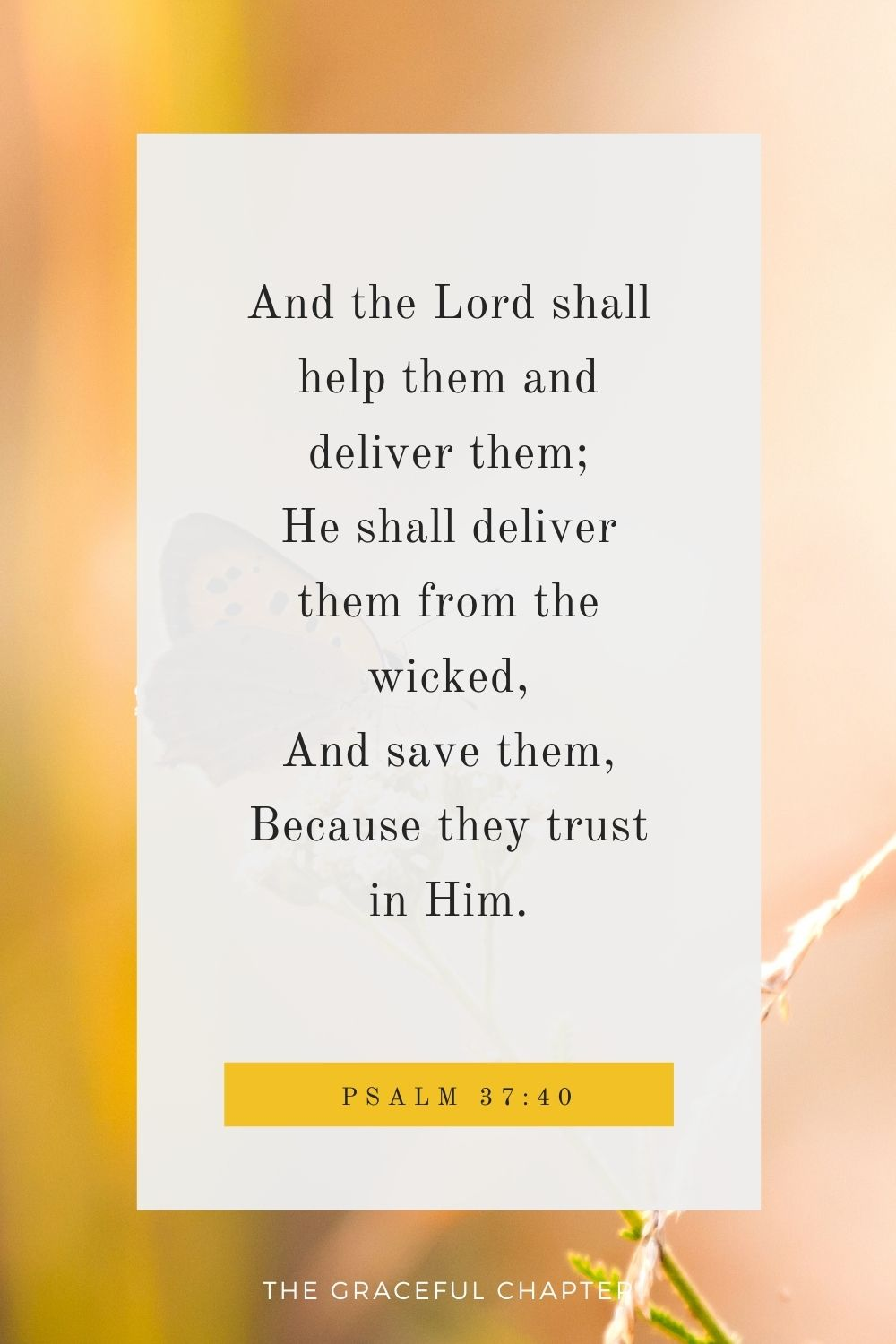 And the Lord shall help them and deliver them; He shall deliver them from the wicked, And save them, Because they trust in Him. Psalm 37:40