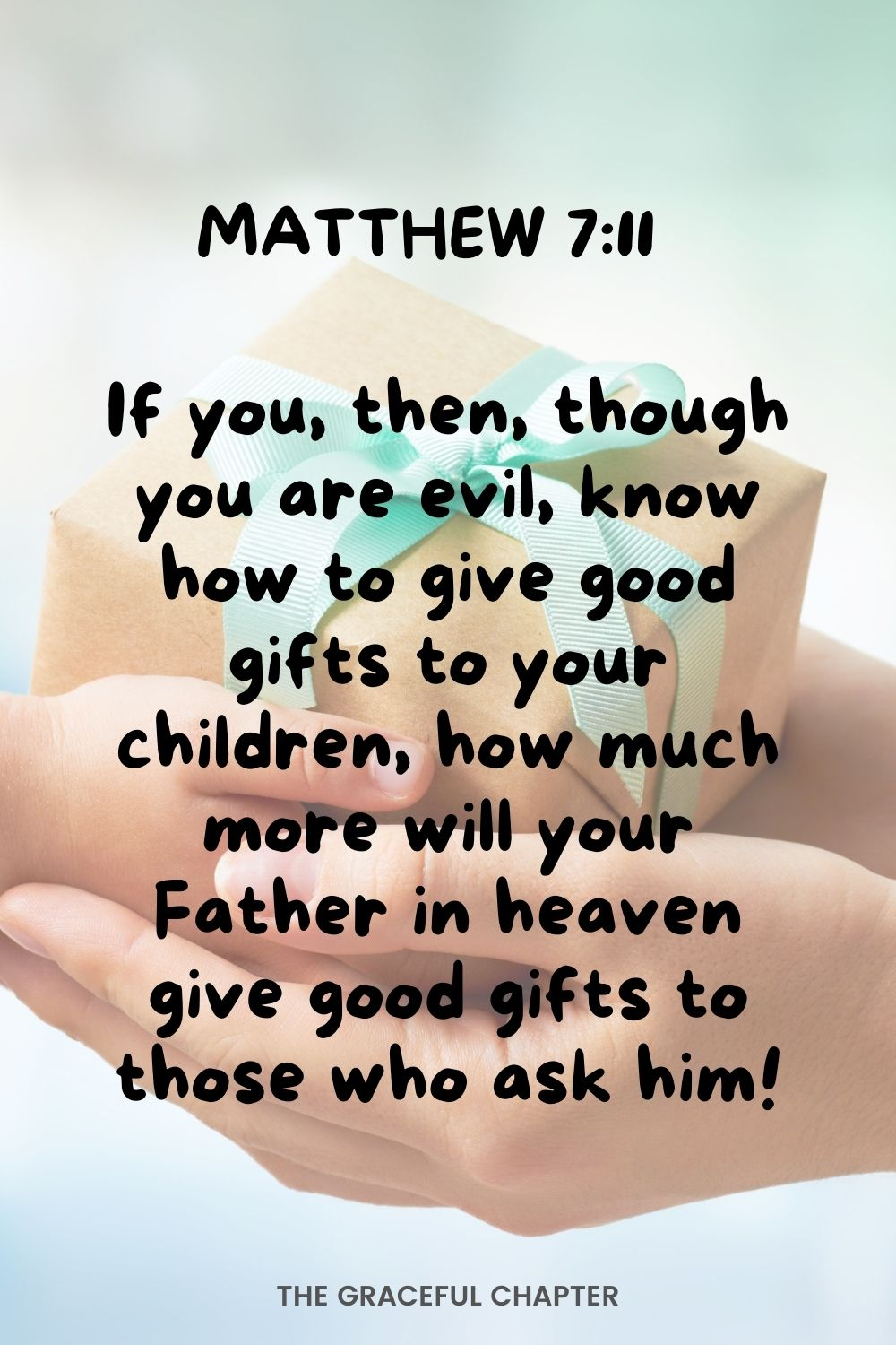 If you, then, though you are evil, know how to give good gifts to your children, how much more will your Father in heaven give good gifts to those who ask him!  Matthew 7:11