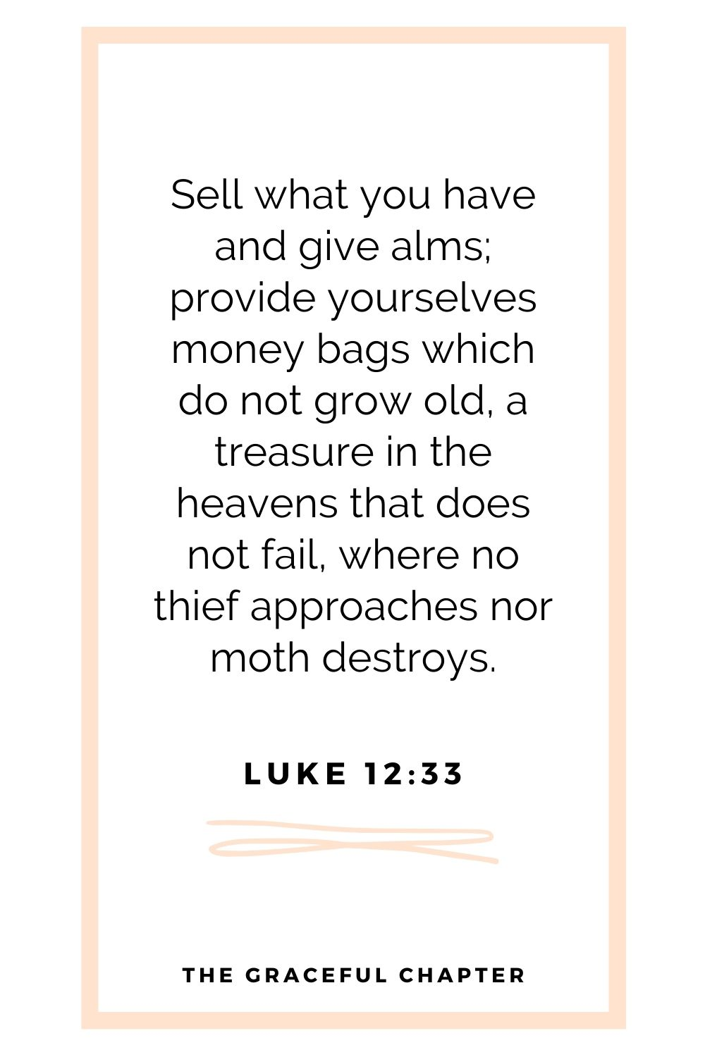 Sell what you have and give alms; provide yourselves money bags which do not grow old, a treasure in the heavens that does not fail, where no thief approaches nor moth destroys. Luke 12:33