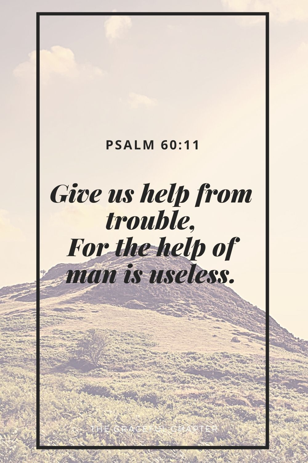 Give us help from trouble, For the help of man is useless. Psalm 60:11