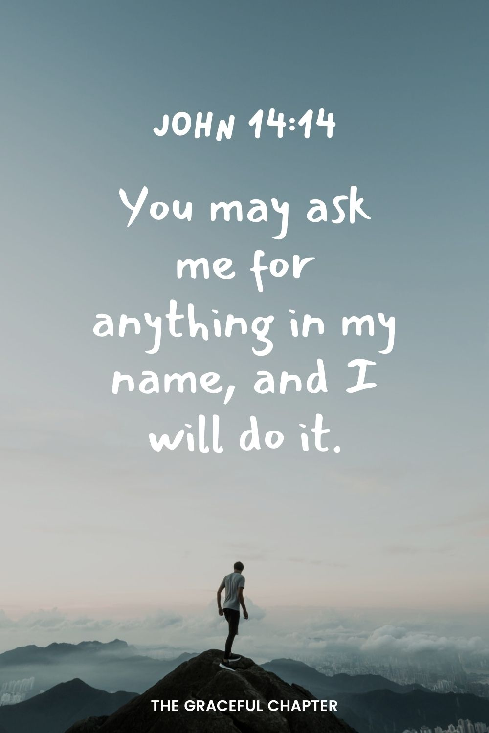 You may ask me for anything in my name, and I will do it. John 14:14