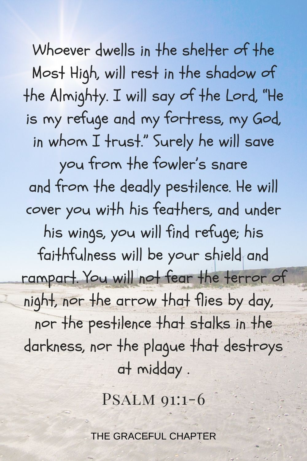"""Whoever dwells in the shelter of the Most High will rest in the shadow of the Almighty. I will say of the Lord, """"He is my refuge and my fortress,my God, in whom I trust."""" Surely he will save you from the fowler's snare and from the deadly pestilence.He will cover you with his feathers, and under his wings, you will find refuge; his faithfulness will be your shield and rampart. You will not fear the terror of night, nor the arrow that flies by day, nor the pestilence that stalks in the darkness,nor the plague that destroys at midday    Psalm 91:1-6"""