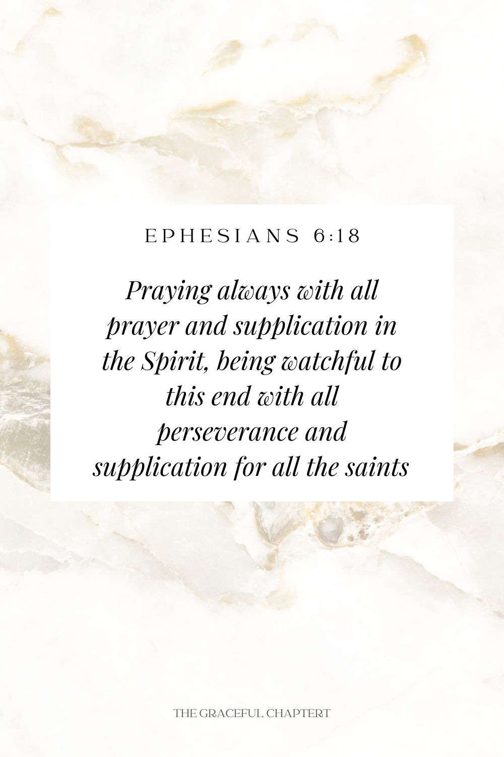 Praying always with all prayer and supplication in the Spirit, being watchful to this end with all perseverance and supplication for all the saints  Ephesians 6:18