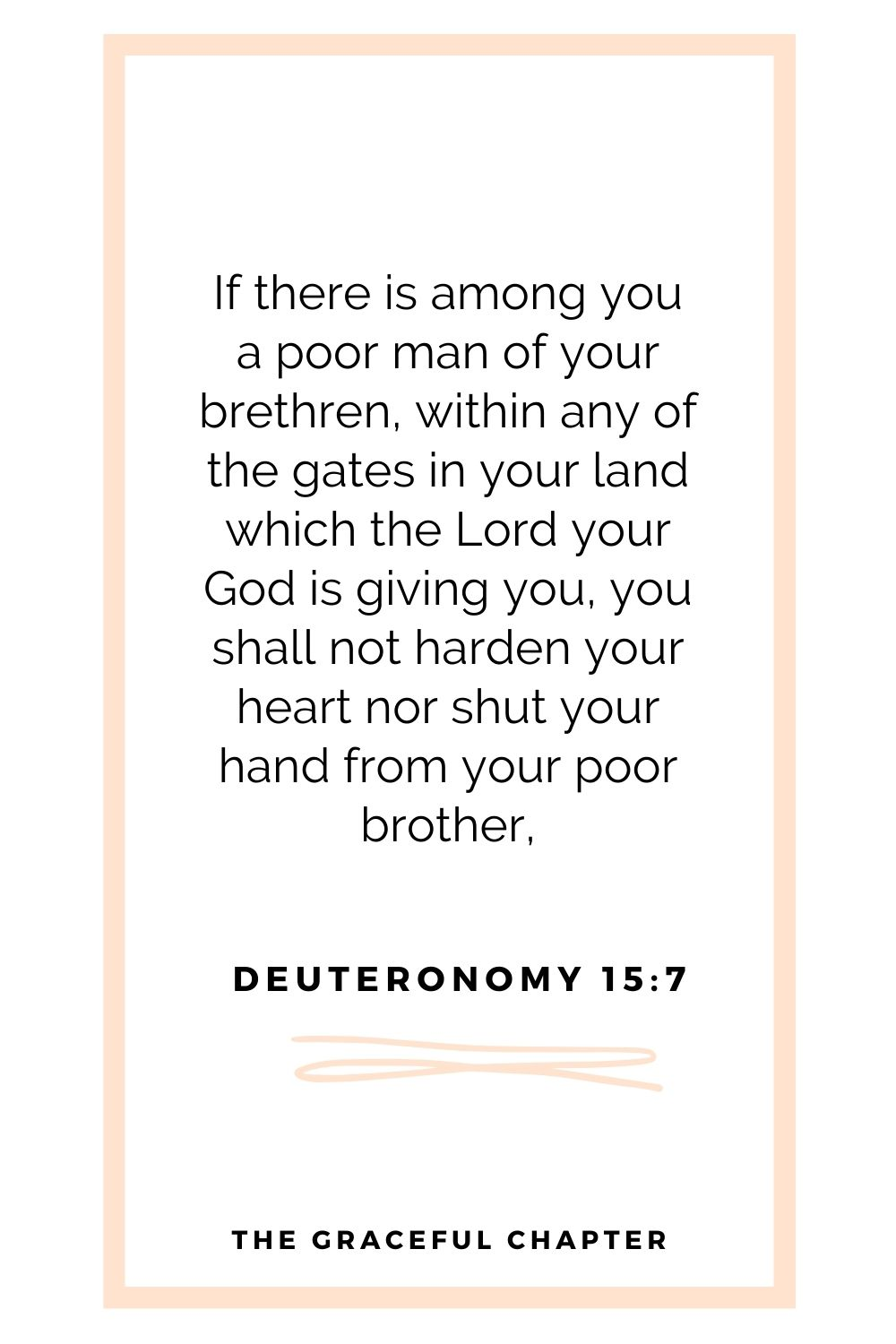 If there is among you a poor man of your brethren, within any of the  gates in your land which the Lord your God is giving you, you shall not harden your heart nor shut your hand from your poor brother, Deuteronomy 15:7