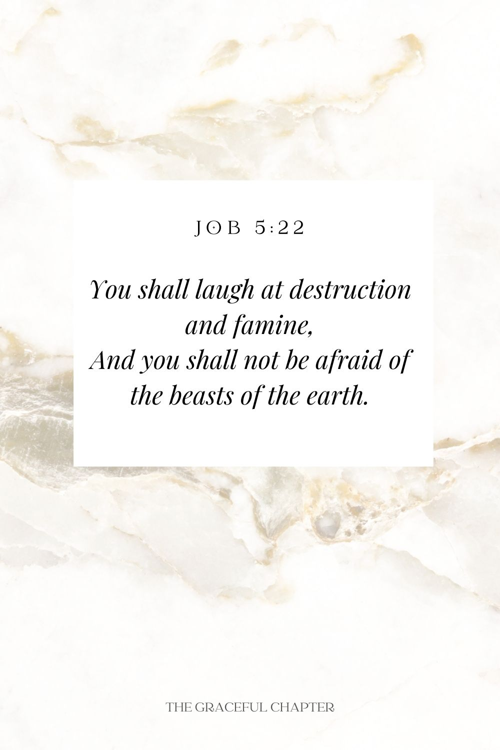 You shall laugh at destruction and famine, And you shall not be afraid of the beasts of the earth. Job 5:22