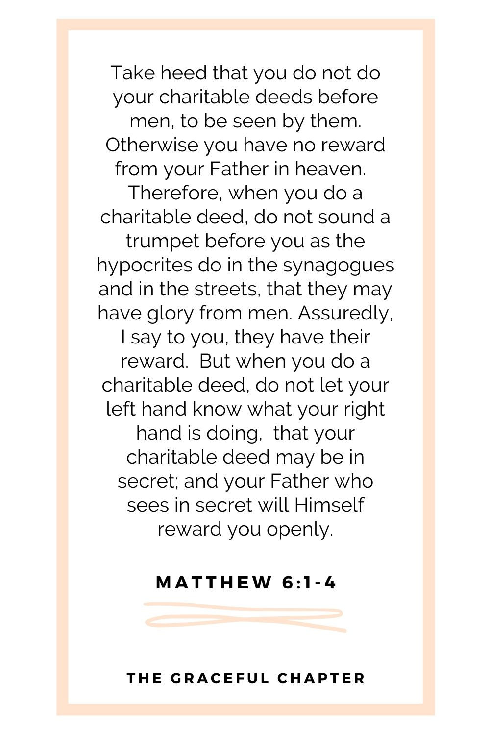 Take heed that you do not do your charitable deeds before men, to be seen by them. Otherwise you have no reward from your Father in heaven.  Therefore, when you do a charitable deed, do not sound a trumpet before you as the hypocrites do in the synagogues and in the streets, that they may have glory from men. Assuredly, I say to you, they have their reward.  But when you do a charitable deed, do not let your left hand know what your right hand is doing,  that your charitable deed may be in secret; and your Father who sees in secret will Himself reward you openly. Matthew 6:1-4