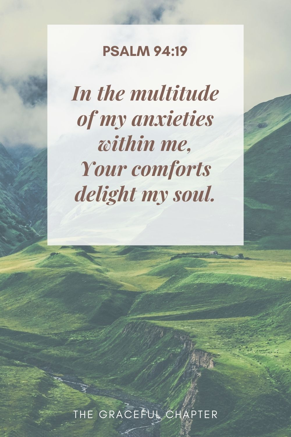 In the multitude of my anxieties within me, Your comforts delight my soul. Psalm 94:19