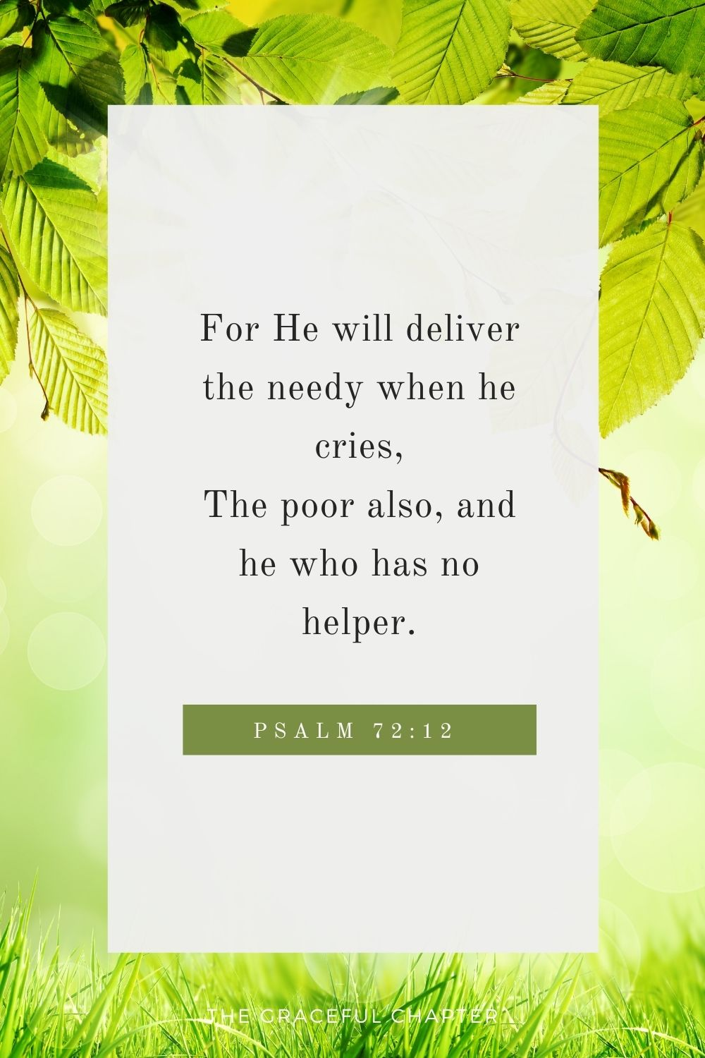 For He will deliver the needy when he cries, The poor also, and him who has no helper. Psalm 72:12
