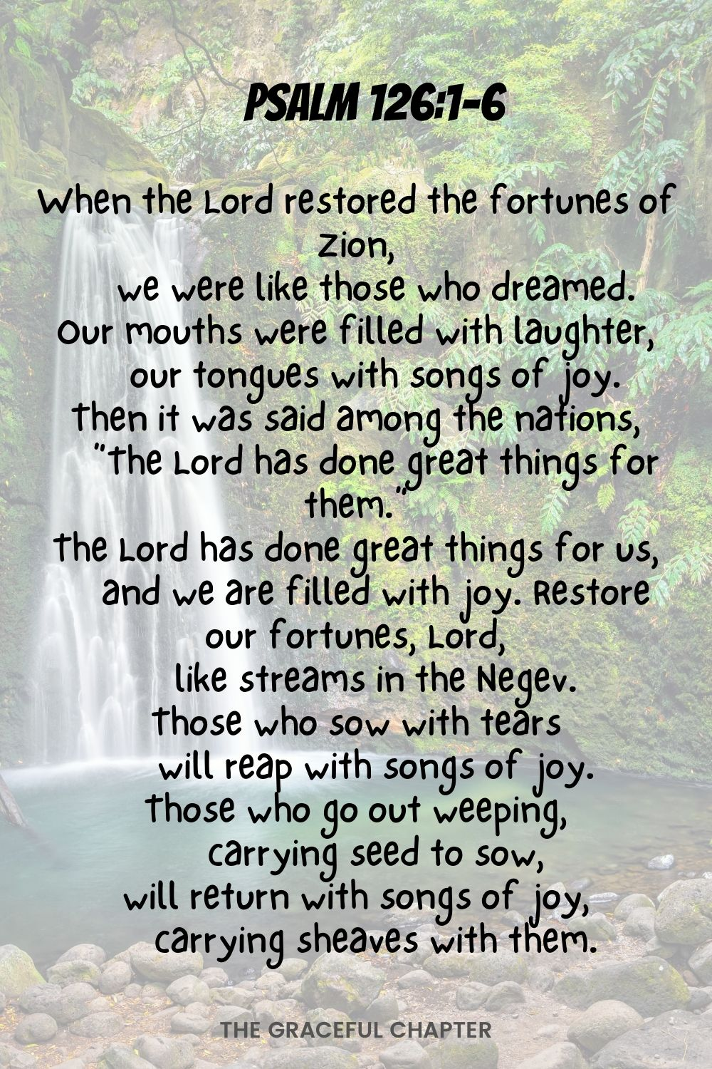 """When the Lord restored the fortunes of Zion, we were like those who dreamed. Our mouths were filled with laughter, our tongues with songs of joy. Then it was said among the nations, """"The Lord has done great things for them."""" The Lord has done great things for us, and we are filled with joy. Restore our fortunes, Lord, like streams in the Negev. Those who sow with tears will reap with songs of joy. Those who go out weeping, carrying seed to sow, will return with songs of joy, carrying sheaves with them. Psalm 126:1-6"""