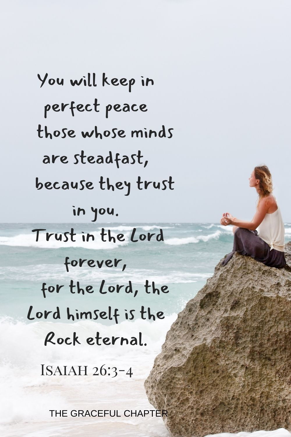 You will keep in perfect peace those whose minds are steadfast because they trust in you. Trust in the Lord forever, for the Lord, the Lord himself is the Rock eternal.  Isaiah 26:3-4