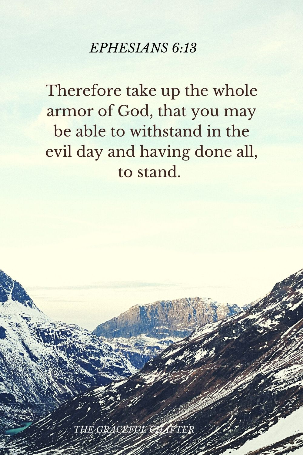Therefore take up the whole armor of God, that you may be able to withstand in the evil day and having done all, to stand.  Ephesians 6:13