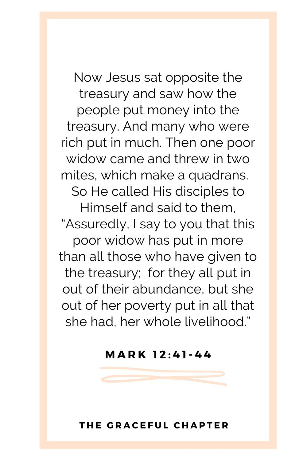"""Now Jesus sat opposite the treasury and saw how the people put money into the treasury. And many who were rich put in much. Then one poor widow came and threw in two mites, which make a quadrans.  So He called His disciples to Himself and said to them, """"Assuredly, I say to you that this poor widow has put in more than all those who have given to the treasury;  for they all put in out of their abundance, but she out of her poverty put in all that she had, her whole livelihood."""" Mark 12:41-44"""