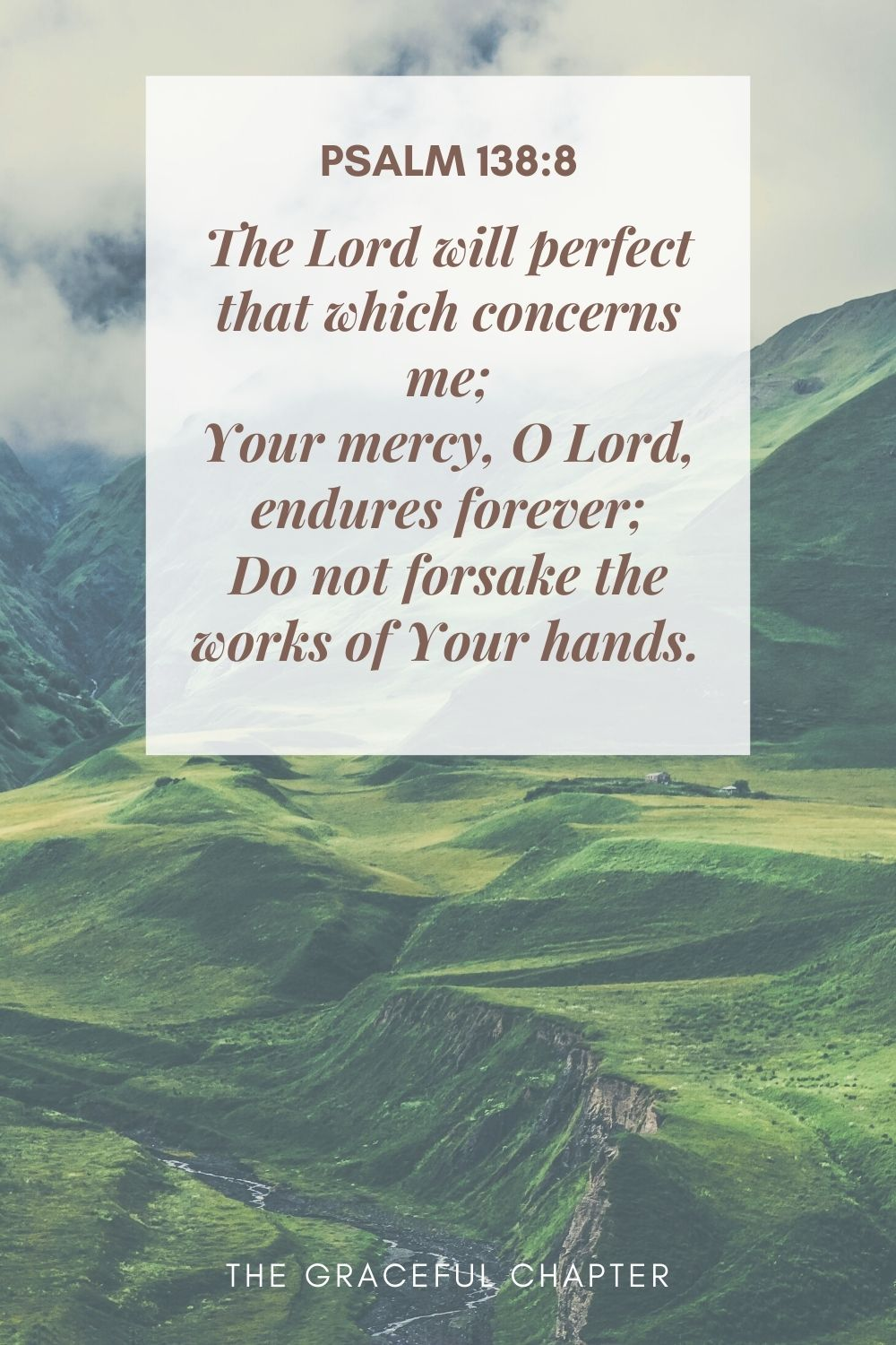 The Lord will perfect that which concerns me; Your mercy, O Lord, endures forever; Do not forsake the works of Your hands.  Psalm 138:8