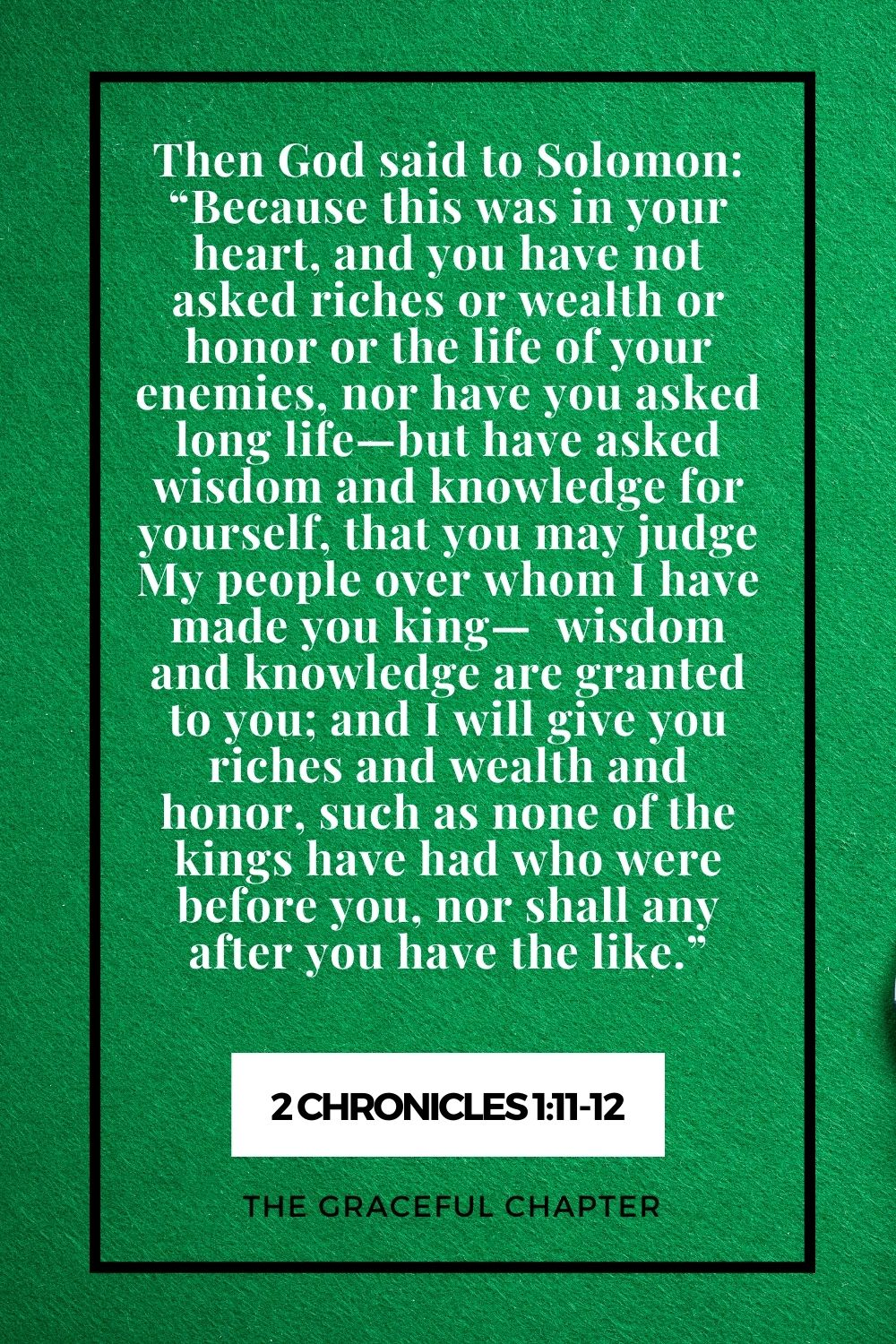 """Then God said to Solombut have asked wisdom and knowledge for yourself, that you may judge My people over whom I have made you king  wisdom and knowledge are granted to you; and I will give you riches and wealth and honor, such as none of the kings have had who were before you, nor shall any after you have the like."""" 2 Chronicles 1:11-12on: """"Because this was in your heart, and you have not asked riches or wealth or honor or the life of your enemies, nor have you asked long life"""