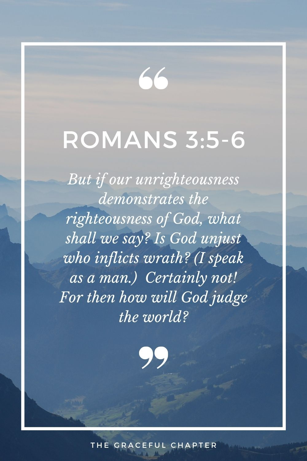 But if our unrighteousness demonstrates the righteousness of God, what shall we say? Is God unjust who inflicts wrath? (I speak as a man.)  Certainly not! For then how will God judge the world? Romans 3:5-6